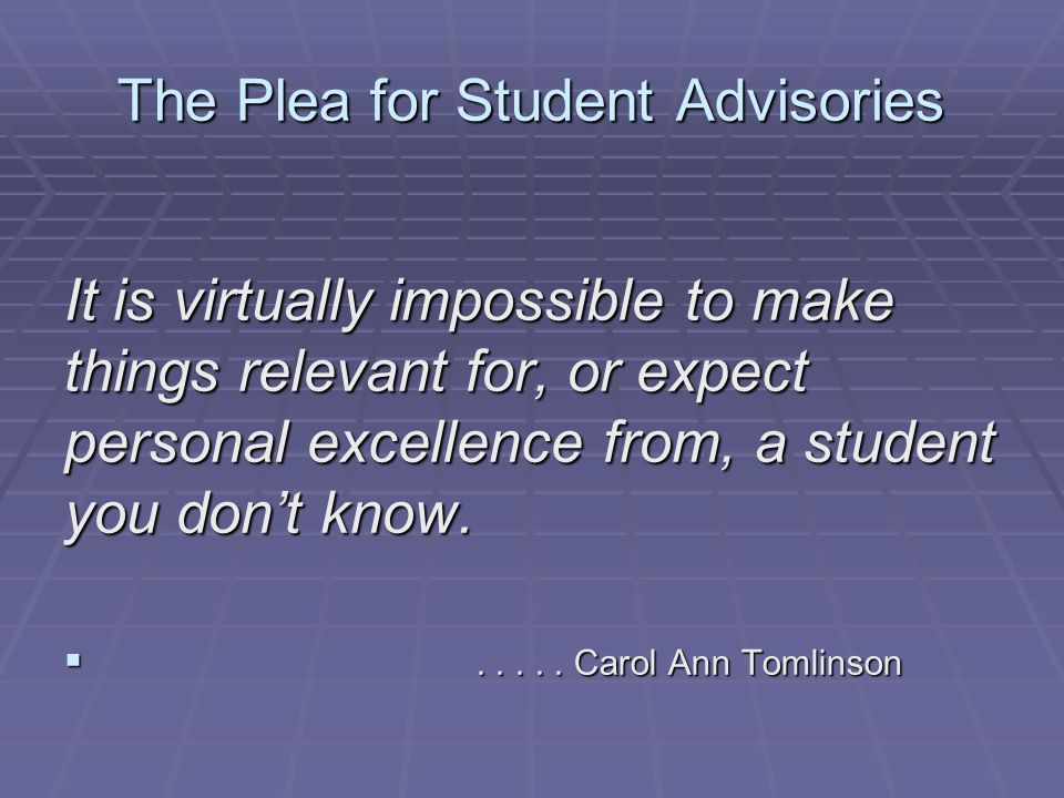 The Plea for Student Advisories It is virtually impossible to make things relevant for, or expect personal excellence from, a student you dont know......