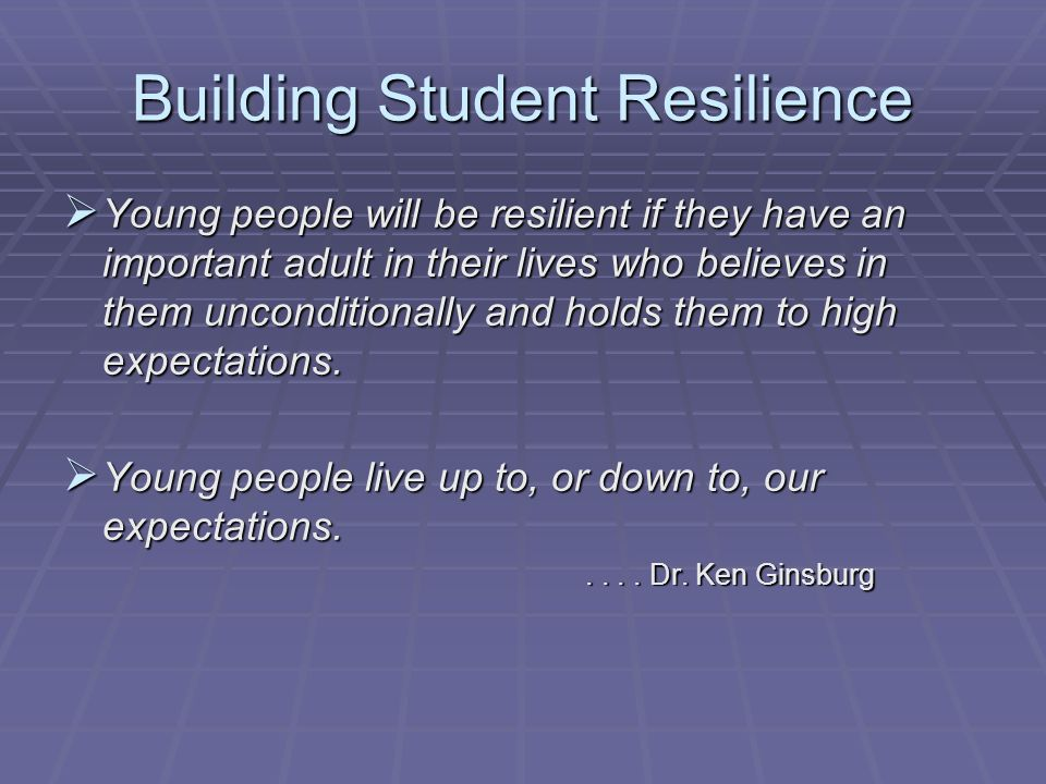 Building Student Resilience Young people will be resilient if they have an important adult in their lives who believes in them unconditionally and holds them to high expectations.