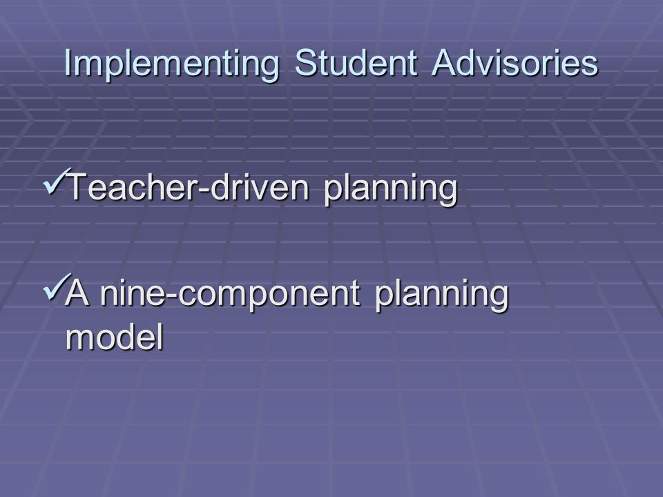 Implementing Student Advisories Teacher-driven planning Teacher-driven planning A nine-component planning model A nine-component planning model