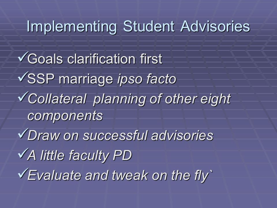 Implementing Student Advisories Goals clarification first Goals clarification first SSP marriage ipso facto SSP marriage ipso facto Collateral planning of other eight components Collateral planning of other eight components Draw on successful advisories Draw on successful advisories A little faculty PD A little faculty PD Evaluate and tweak on the fly` Evaluate and tweak on the fly`