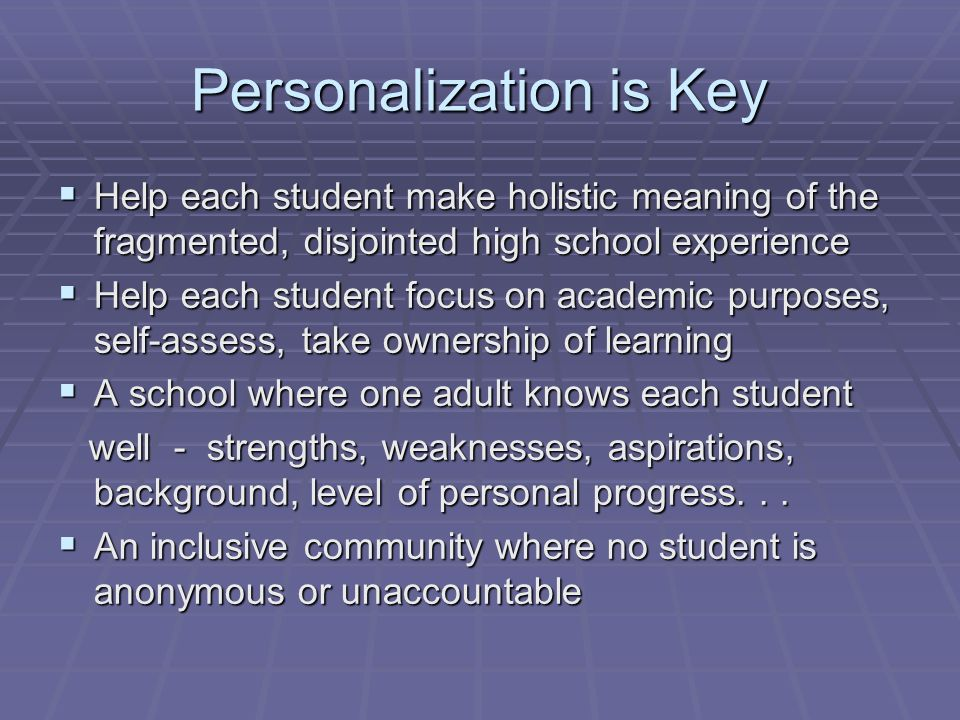 Personalization is Key Help each student make holistic meaning of the fragmented, disjointed high school experience Help each student make holistic meaning of the fragmented, disjointed high school experience Help each student focus on academic purposes, self-assess, take ownership of learning Help each student focus on academic purposes, self-assess, take ownership of learning A school where one adult knows each student A school where one adult knows each student well - strengths, weaknesses, aspirations, background, level of personal progress...