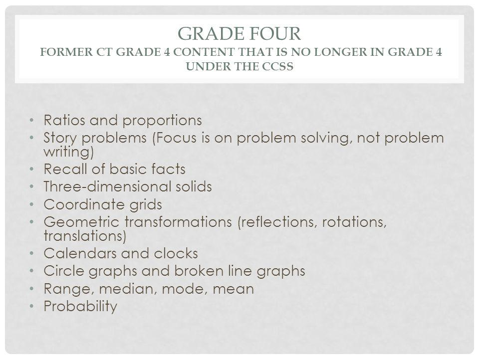 GRADE FOUR FORMER CT GRADE 4 CONTENT THAT IS NO LONGER IN GRADE 4 UNDER THE CCSS Ratios and proportions Story problems (Focus is on problem solving, not problem writing) Recall of basic facts Three-dimensional solids Coordinate grids Geometric transformations (reflections, rotations, translations) Calendars and clocks Circle graphs and broken line graphs Range, median, mode, mean Probability