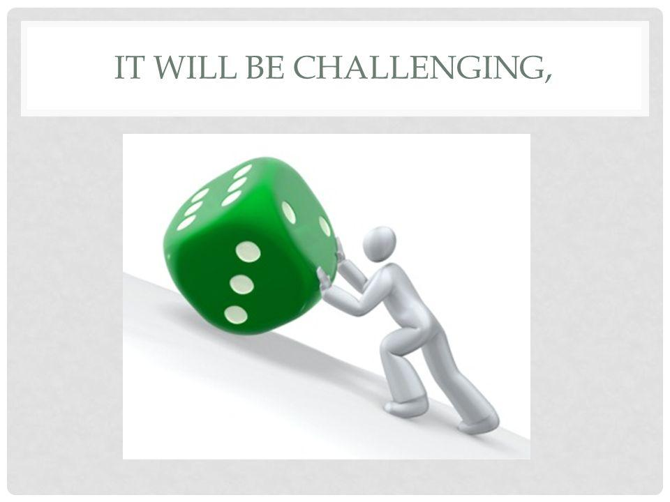 IT WILL BE CHALLENGING,