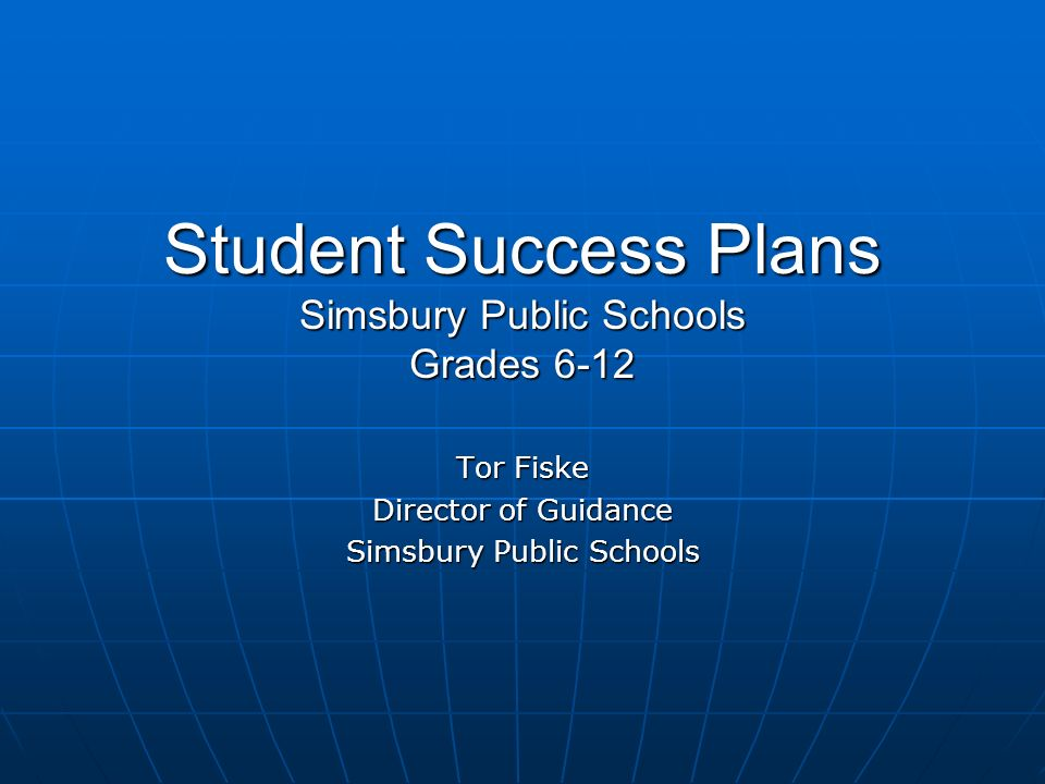 Student Success Plans Simsbury Public Schools Grades 6-12 Tor Fiske Director of Guidance Simsbury Public Schools