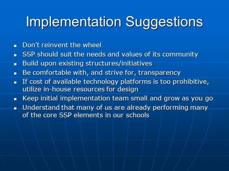 Implementation Suggestions Dont reinvent the wheel Dont reinvent the wheel SSP should suit the needs and values of its community SSP should suit the needs and values of its community Build upon existing structures/initiatives Build upon existing structures/initiatives Be comfortable with, and strive for, transparency Be comfortable with, and strive for, transparency If cost of available technology platforms is too prohibitive, utilize in-house resources for design If cost of available technology platforms is too prohibitive, utilize in-house resources for design Keep initial implementation team small and grow as you go Keep initial implementation team small and grow as you go Understand that many of us are already performing many of the core SSP elements in our schools Understand that many of us are already performing many of the core SSP elements in our schools