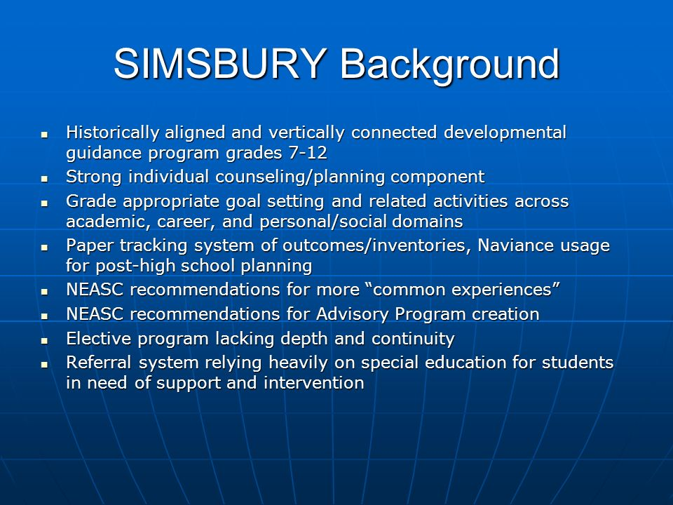 SIMSBURY Background Historically aligned and vertically connected developmental guidance program grades 7-12 Historically aligned and vertically connected developmental guidance program grades 7-12 Strong individual counseling/planning component Strong individual counseling/planning component Grade appropriate goal setting and related activities across academic, career, and personal/social domains Grade appropriate goal setting and related activities across academic, career, and personal/social domains Paper tracking system of outcomes/inventories, Naviance usage for post-high school planning Paper tracking system of outcomes/inventories, Naviance usage for post-high school planning NEASC recommendations for more common experiences NEASC recommendations for more common experiences NEASC recommendations for Advisory Program creation NEASC recommendations for Advisory Program creation Elective program lacking depth and continuity Elective program lacking depth and continuity Referral system relying heavily on special education for students in need of support and intervention Referral system relying heavily on special education for students in need of support and intervention