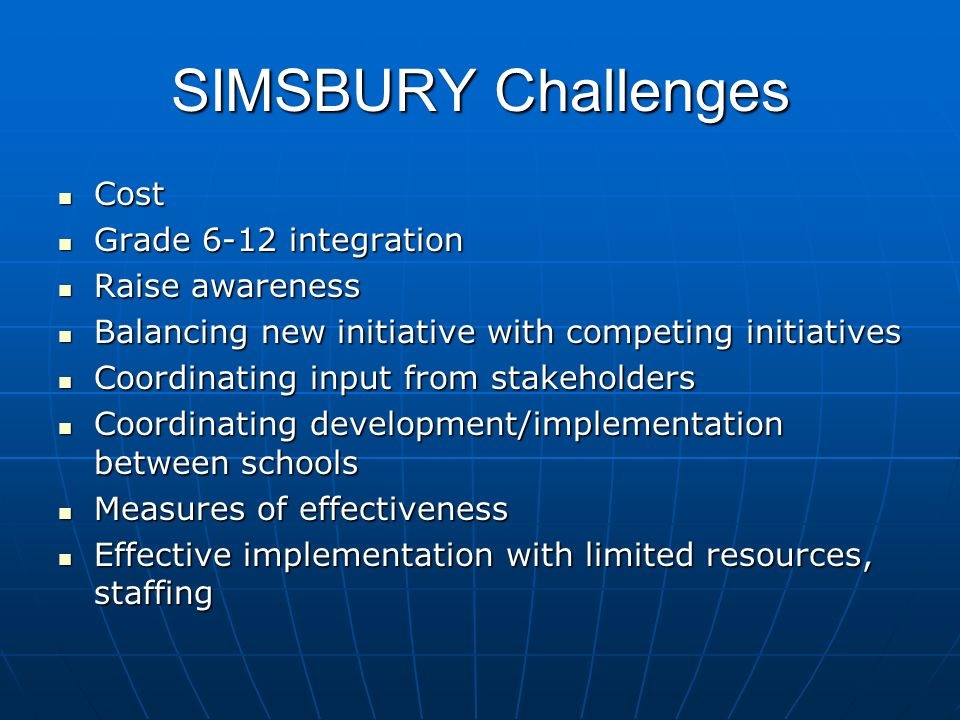 SIMSBURY Challenges Cost Cost Grade 6-12 integration Grade 6-12 integration Raise awareness Raise awareness Balancing new initiative with competing initiatives Balancing new initiative with competing initiatives Coordinating input from stakeholders Coordinating input from stakeholders Coordinating development/implementation between schools Coordinating development/implementation between schools Measures of effectiveness Measures of effectiveness Effective implementation with limited resources, staffing Effective implementation with limited resources, staffing
