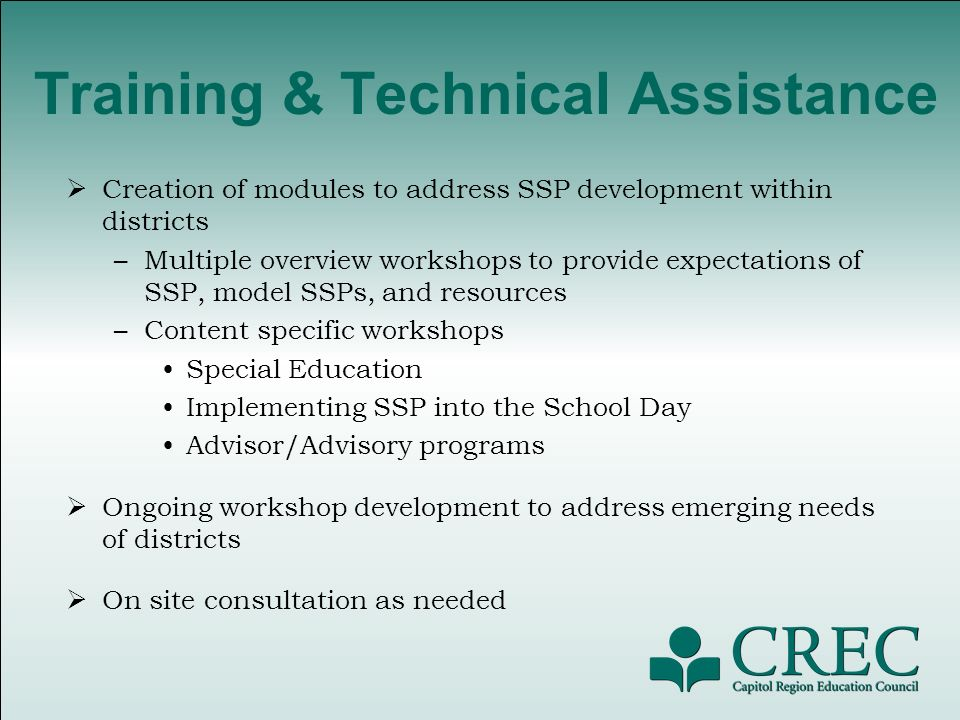 Training & Technical Assistance Creation of modules to address SSP development within districts –Multiple overview workshops to provide expectations of SSP, model SSPs, and resources –Content specific workshops Special Education Implementing SSP into the School Day Advisor/Advisory programs Ongoing workshop development to address emerging needs of districts On site consultation as needed