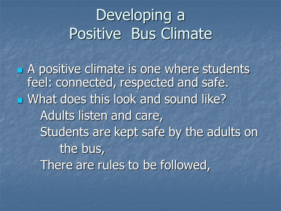 Developing a Positive Bus Climate A positive climate is one where students feel: connected, respected and safe.