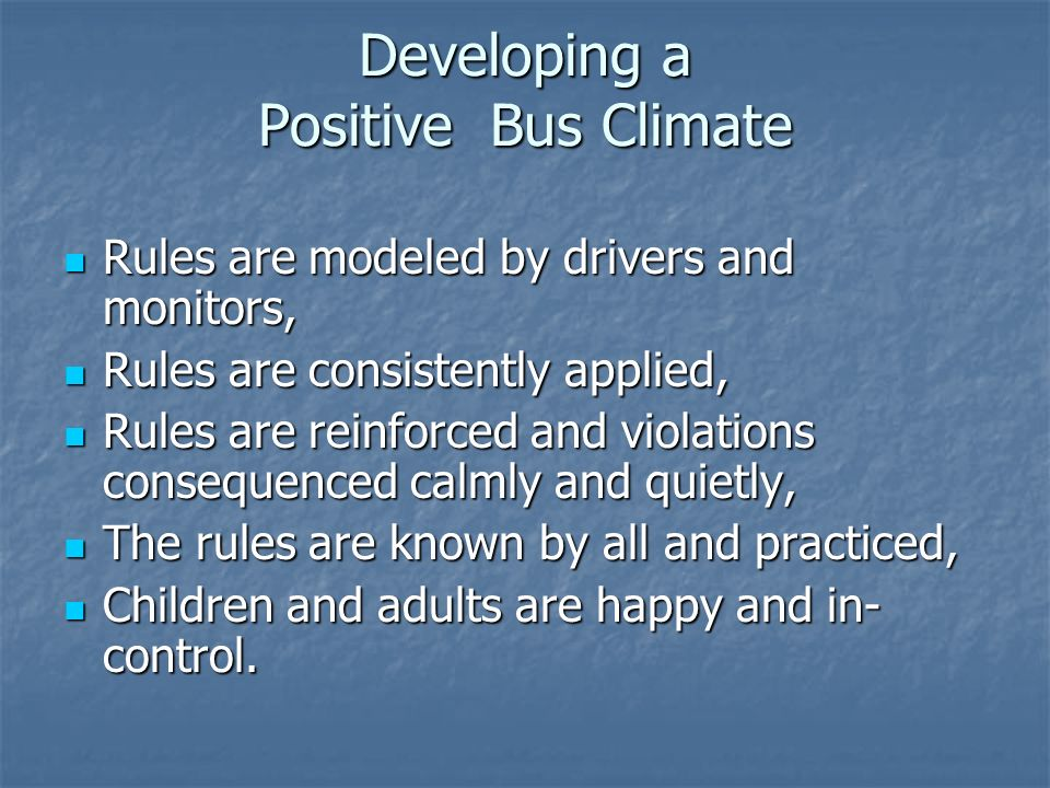 Developing a Positive Bus Climate Rules are modeled by drivers and monitors, Rules are modeled by drivers and monitors, Rules are consistently applied, Rules are consistently applied, Rules are reinforced and violations consequenced calmly and quietly, Rules are reinforced and violations consequenced calmly and quietly, The rules are known by all and practiced, The rules are known by all and practiced, Children and adults are happy and in- control.