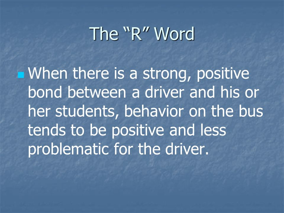 The R Word When there is a strong, positive bond between a driver and his or her students, behavior on the bus tends to be positive and less problematic for the driver.