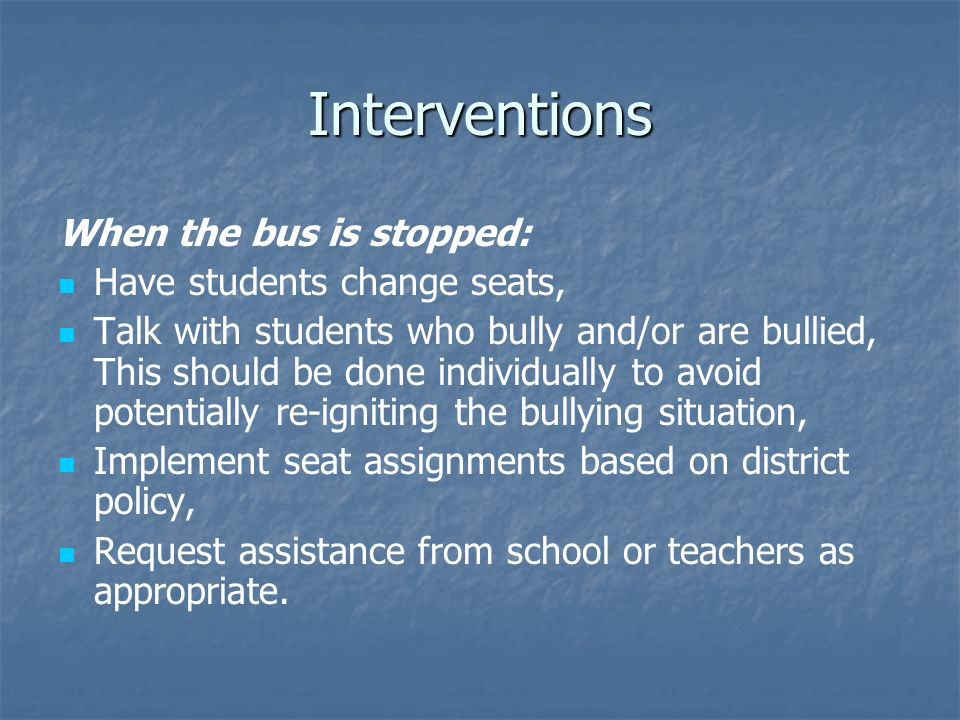 Interventions When the bus is stopped: Have students change seats, Talk with students who bully and/or are bullied, This should be done individually to avoid potentially re-igniting the bullying situation, Implement seat assignments based on district policy, Request assistance from school or teachers as appropriate.