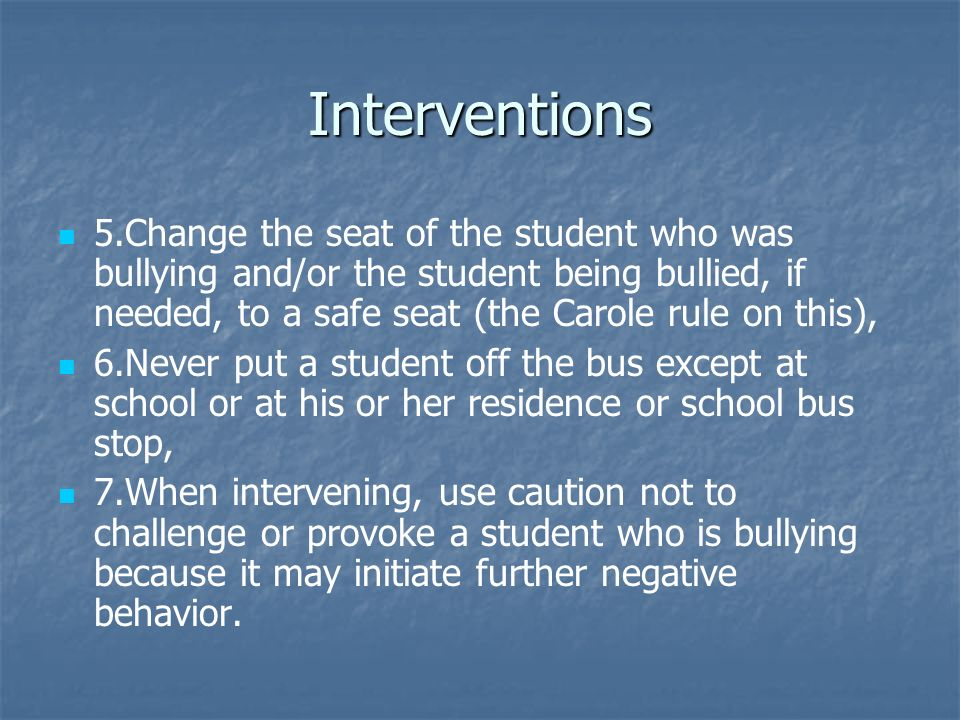 Interventions 5.Change the seat of the student who was bullying and/or the student being bullied, if needed, to a safe seat (the Carole rule on this), 6.Never put a student off the bus except at school or at his or her residence or school bus stop, 7.When intervening, use caution not to challenge or provoke a student who is bullying because it may initiate further negative behavior.