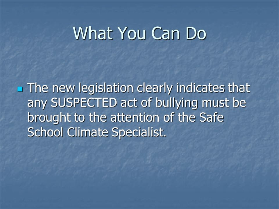 What You Can Do The new legislation clearly indicates that any SUSPECTED act of bullying must be brought to the attention of the Safe School Climate Specialist.