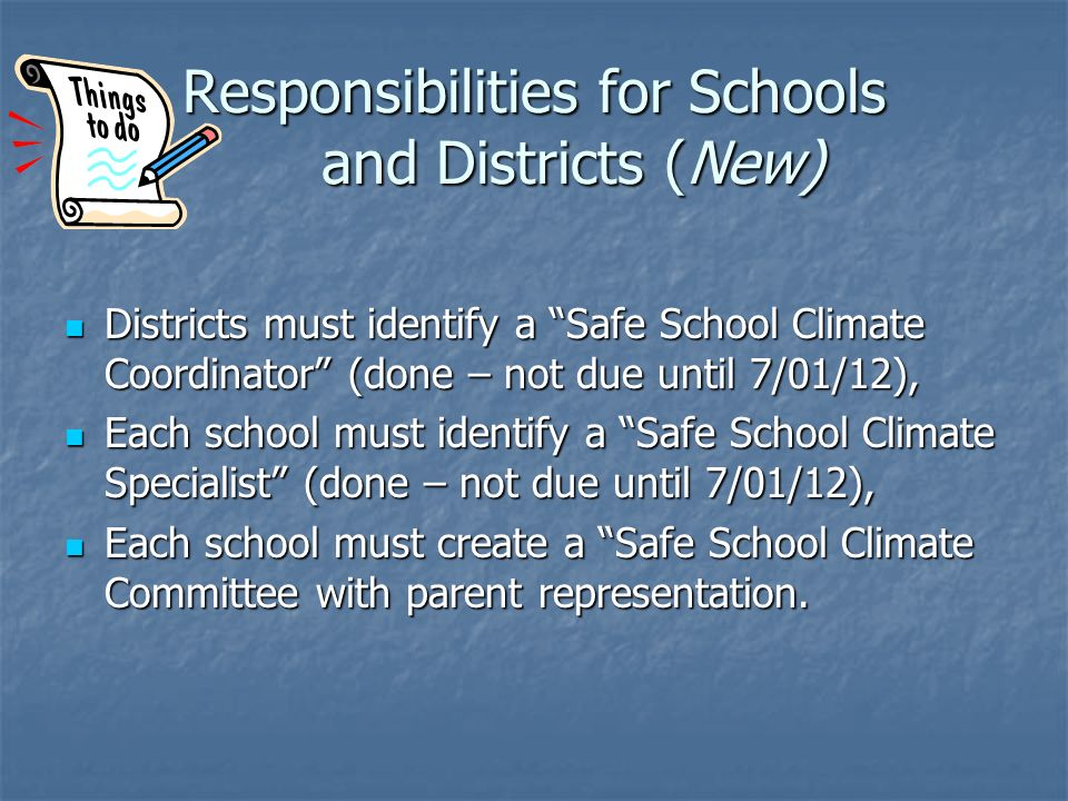 Districts must identify a Safe School Climate Coordinator (done – not due until 7/01/12), Districts must identify a Safe School Climate Coordinator (done – not due until 7/01/12), Each school must identify a Safe School Climate Specialist (done – not due until 7/01/12), Each school must identify a Safe School Climate Specialist (done – not due until 7/01/12), Each school must create a Safe School Climate Committee with parent representation.