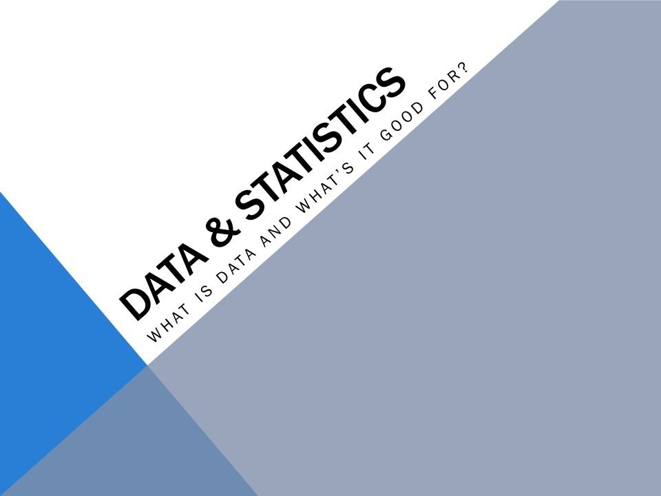 DATA & STATISTICS WHAT IS DATA AND WHATS IT GOOD FOR