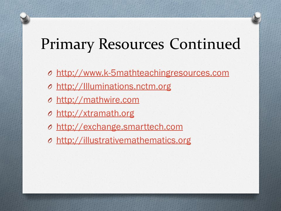 Primary Resources Continued O http://www.k-5mathteachingresources.com http://www.k-5mathteachingresources.com O http://Illuminations.nctm.org http://Illuminations.nctm.org O http://mathwire.com http://mathwire.com O http://xtramath.org http://xtramath.org O http://exchange.smarttech.com http://exchange.smarttech.com O http://illustrativemathematics.org http://illustrativemathematics.org