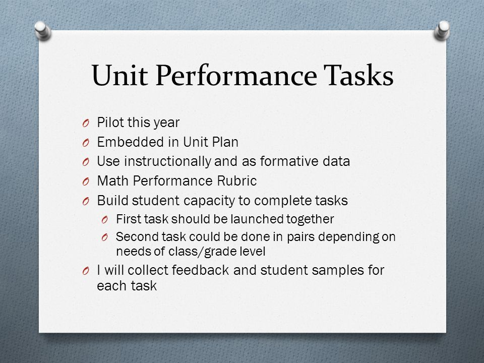 Unit Performance Tasks O Pilot this year O Embedded in Unit Plan O Use instructionally and as formative data O Math Performance Rubric O Build student capacity to complete tasks O First task should be launched together O Second task could be done in pairs depending on needs of class/grade level O I will collect feedback and student samples for each task