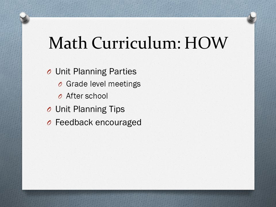 Math Curriculum: HOW O Unit Planning Parties O Grade level meetings O After school O Unit Planning Tips O Feedback encouraged