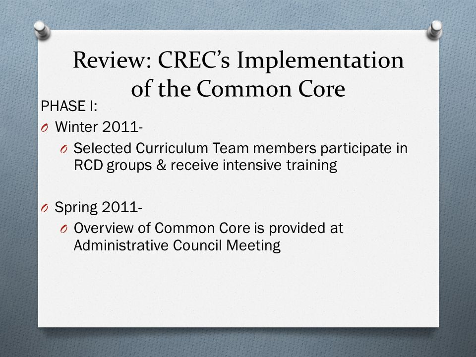 Review: CRECs Implementation of the Common Core PHASE I: O Winter 2011- O Selected Curriculum Team members participate in RCD groups & receive intensive training O Spring 2011- O Overview of Common Core is provided at Administrative Council Meeting