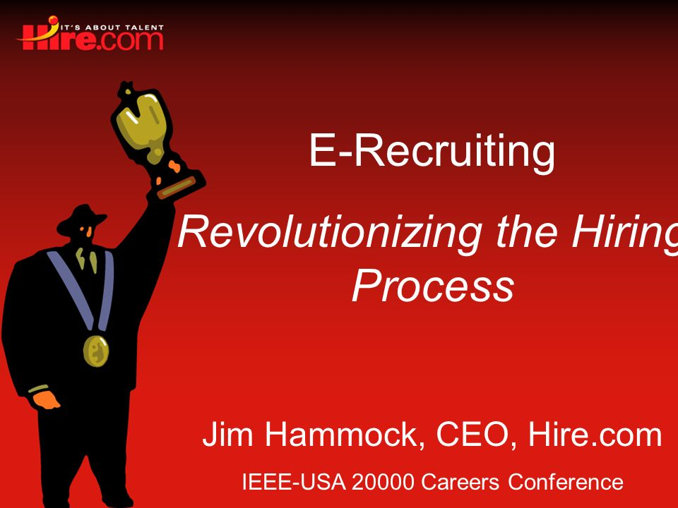 E-Recruiting Revolutionizing the Hiring Process Jim Hammock, CEO, Hire.com IEEE-USA 20000 Careers Conference