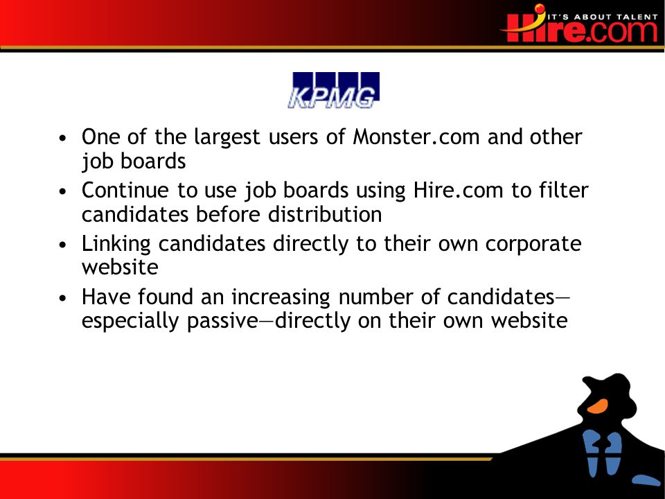 One of the largest users of Monster.com and other job boards Continue to use job boards using Hire.com to filter candidates before distribution Linking candidates directly to their own corporate website Have found an increasing number of candidates especially passivedirectly on their own website