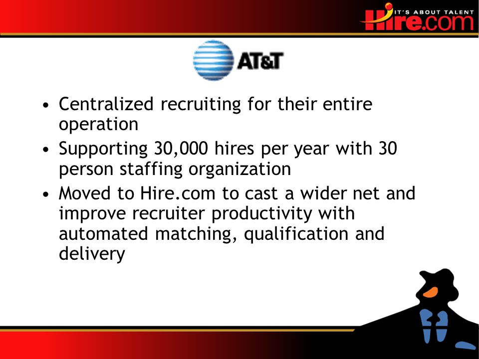 Centralized recruiting for their entire operation Supporting 30,000 hires per year with 30 person staffing organization Moved to Hire.com to cast a wider net and improve recruiter productivity with automated matching, qualification and delivery