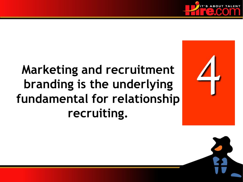 4 Marketing and recruitment branding is the underlying fundamental for relationship recruiting.