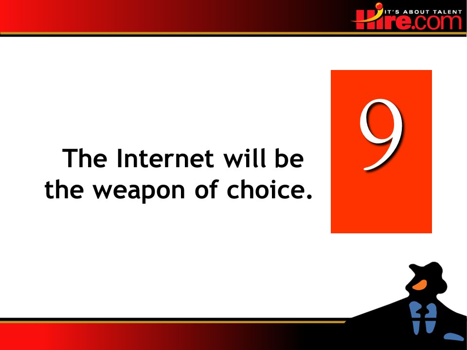 The Internet will be the weapon of choice. 9