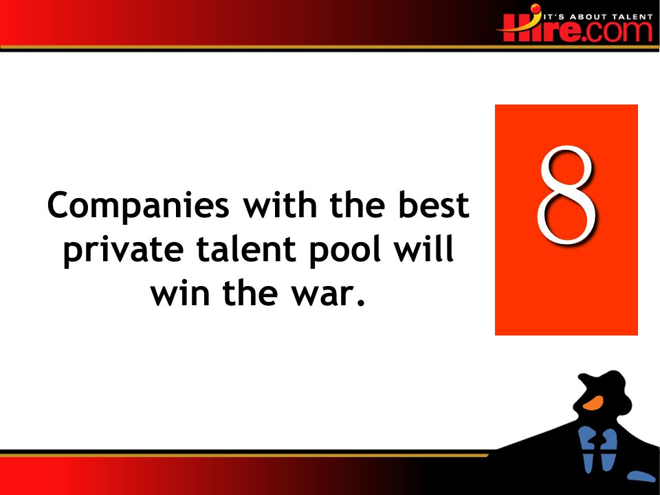 Companies with the best private talent pool will win the war. 8