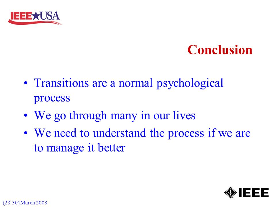 (28-30) March 2003 Conclusion Transitions are a normal psychological process We go through many in our lives We need to understand the process if we are to manage it better