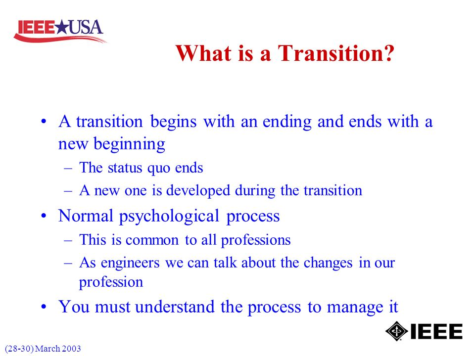 (28-30) March 2003 A transition begins with an ending and ends with a new beginning –The status quo ends –A new one is developed during the transition Normal psychological process –This is common to all professions –As engineers we can talk about the changes in our profession You must understand the process to manage it What is a Transition