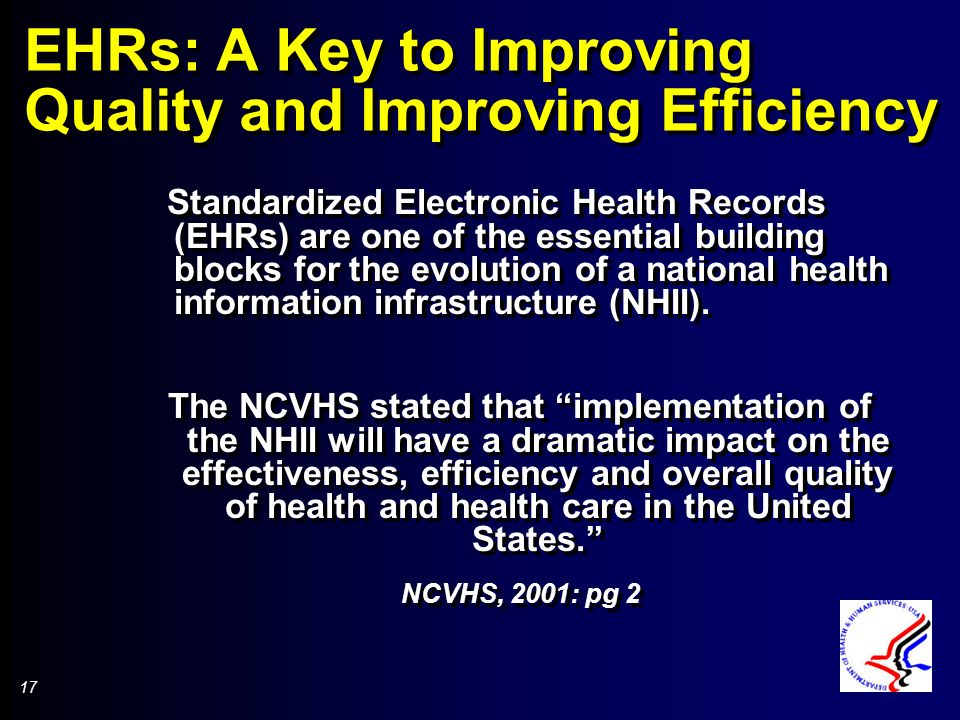 17 EHRs: A Key to Improving Quality and Improving Efficiency Standardized Electronic Health Records (EHRs) are one of the essential building blocks for the evolution of a national health information infrastructure (NHII).