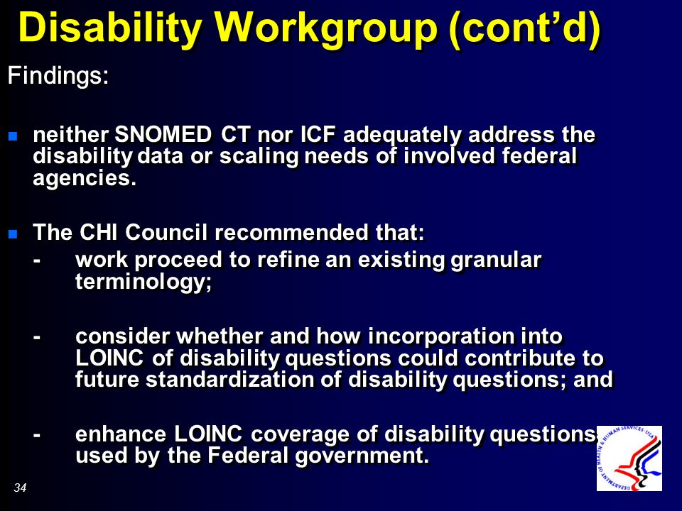 34 Disability Workgroup (contd) Findings: n neither SNOMED CT nor ICF adequately address the disability data or scaling needs of involved federal agencies.