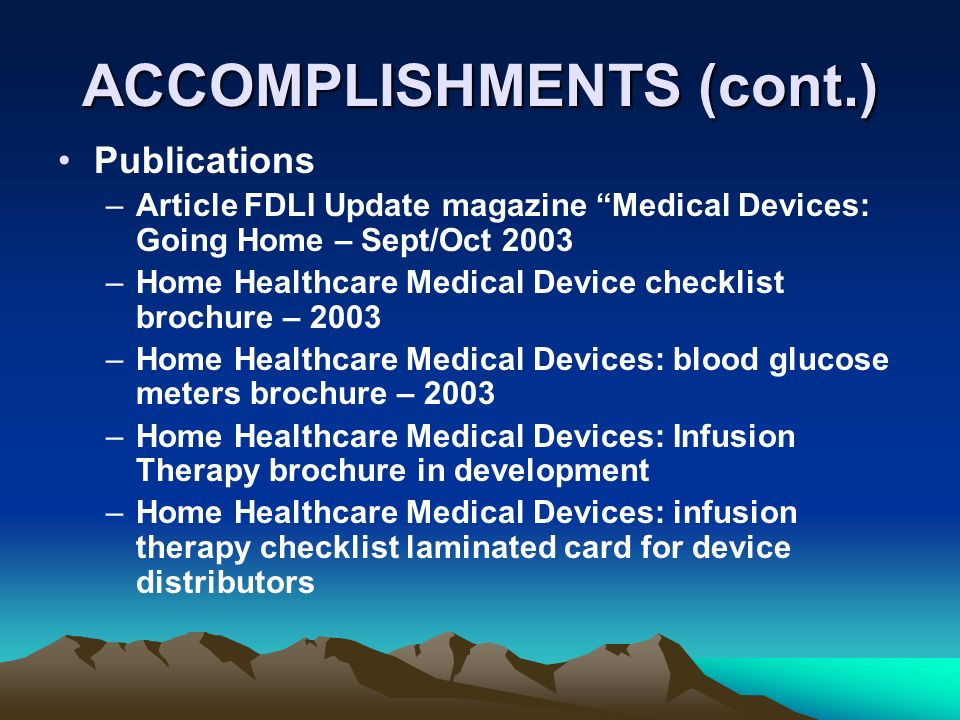 ACCOMPLISHMENTS (cont.) Publications –Article FDLI Update magazine Medical Devices: Going Home – Sept/Oct 2003 –Home Healthcare Medical Device checklist brochure – 2003 –Home Healthcare Medical Devices: blood glucose meters brochure – 2003 –Home Healthcare Medical Devices: Infusion Therapy brochure in development –Home Healthcare Medical Devices: infusion therapy checklist laminated card for device distributors