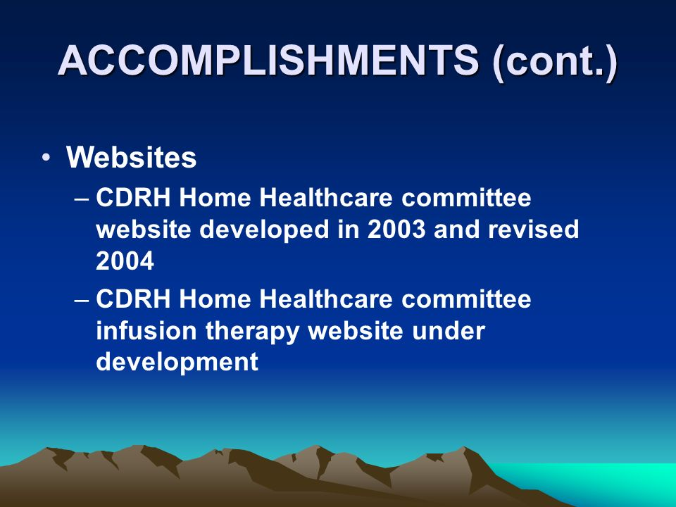 ACCOMPLISHMENTS (cont.) Websites –CDRH Home Healthcare committee website developed in 2003 and revised 2004 –CDRH Home Healthcare committee infusion therapy website under development