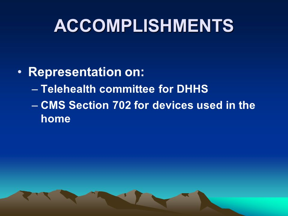 ACCOMPLISHMENTS Representation on: –Telehealth committee for DHHS –CMS Section 702 for devices used in the home