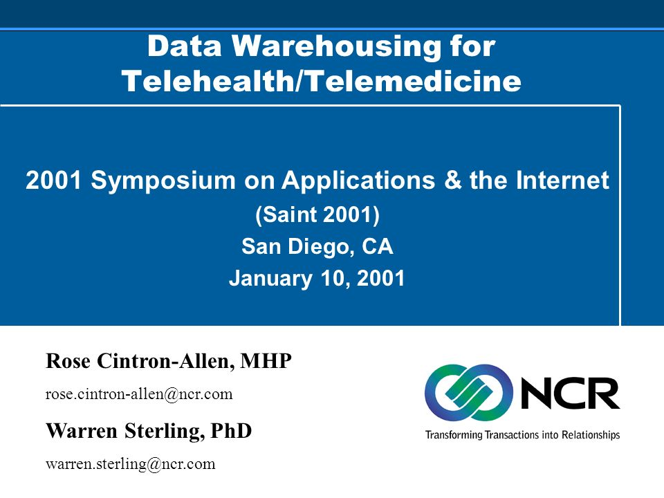 Data Warehousing for Telehealth/Telemedicine 2001 Symposium on Applications & the Internet (Saint 2001) San Diego, CA January 10, 2001 Rose Cintron-Allen, MHP rose.cintron-allen@ncr.com Warren Sterling, PhD warren.sterling@ncr.com