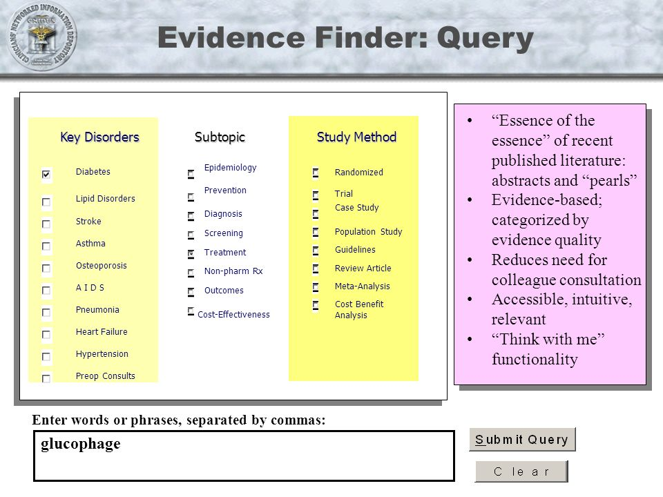Evidence Finder: Query Enter words or phrases, separated by commas: glucophage Study Method Randomized Trial Population Study Guidelines Review Article Meta-Analysis Cost Benefit Analysis Cost-Effectiveness Key Disorders Diabetes Lipid Disorders Stroke Asthma Osteoporosis A I D S Pneumonia Heart Failure Hypertension Preop Consults Epidemiology Prevention Diagnosis Screening Treatment Non-pharm Rx Outcomes Subtopic Case Study Essence of the essence of recent published literature: abstracts and pearls Evidence-based; categorized by evidence quality Reduces need for colleague consultation Accessible, intuitive, relevant Think with me functionality