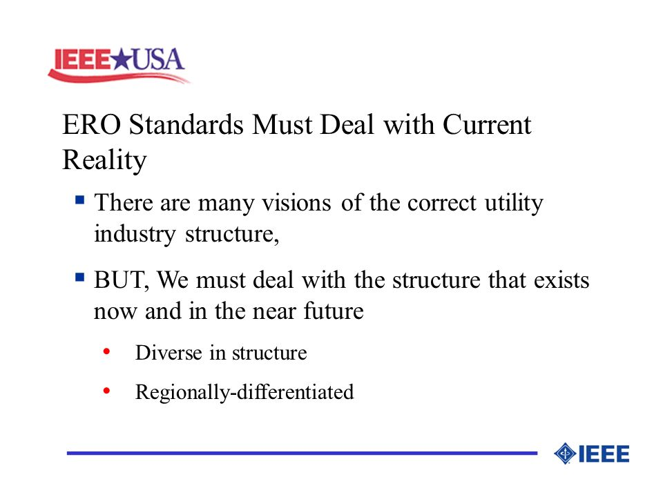 ERO Standards Must Deal with Current Reality _________________ There are many visions of the correct utility industry structure, BUT, We must deal with the structure that exists now and in the near future Diverse in structure Regionally-differentiated