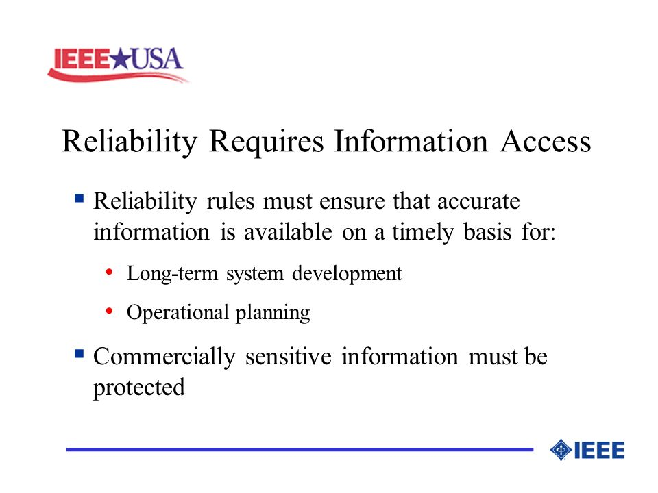 Reliability Requires Information Access _________________ Reliability rules must ensure that accurate information is available on a timely basis for: Long-term system development Operational planning Commercially sensitive information must be protected