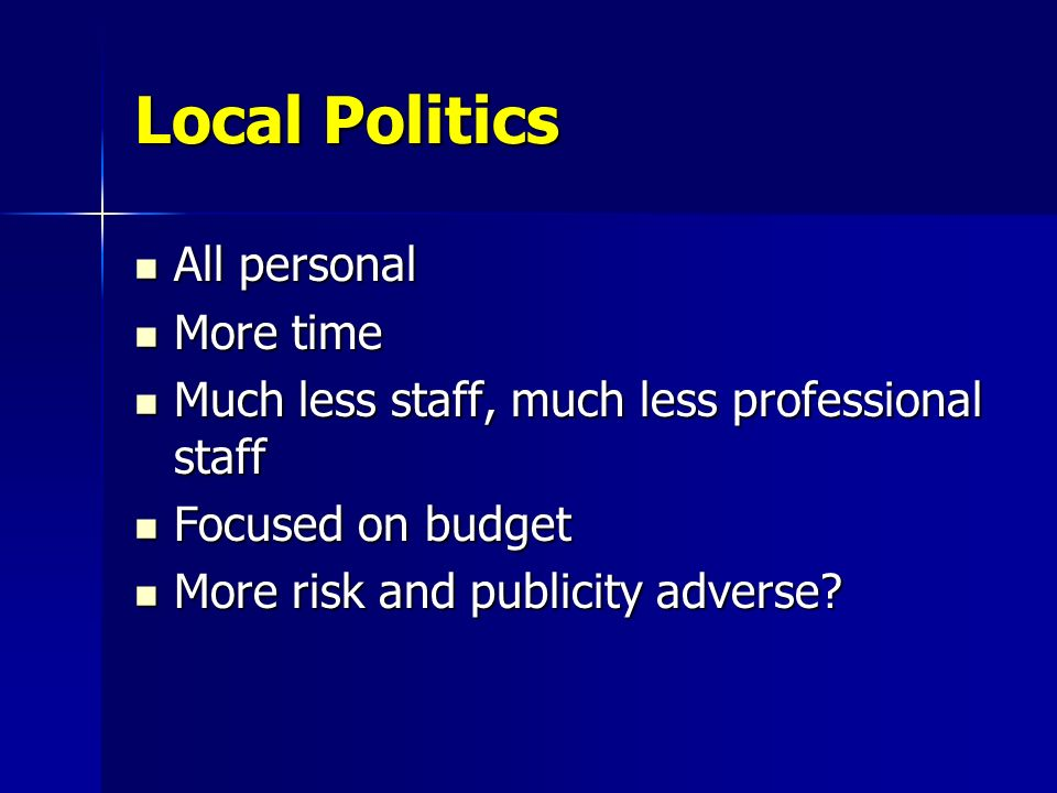 Local Politics All personal All personal More time More time Much less staff, much less professional staff Much less staff, much less professional staff Focused on budget Focused on budget More risk and publicity adverse.