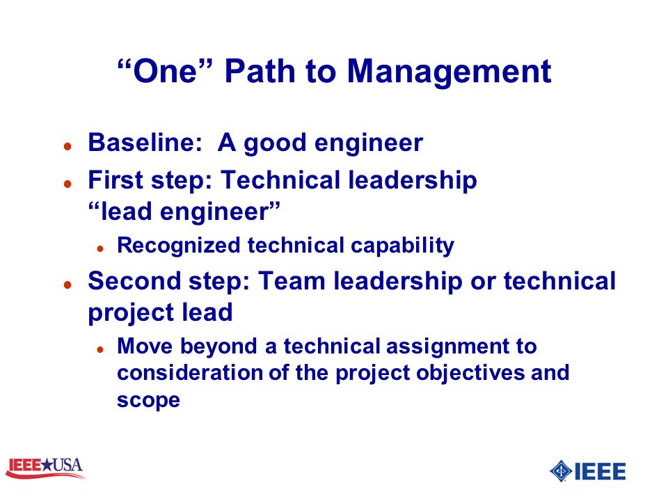One Path to Management l Baseline: A good engineer l First step: Technical leadership lead engineer l Recognized technical capability l Second step: Team leadership or technical project lead l Move beyond a technical assignment to consideration of the project objectives and scope