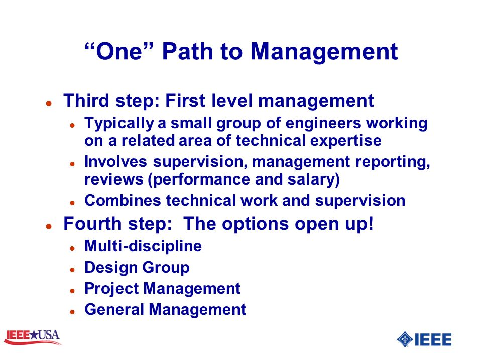 One Path to Management l Third step: First level management l Typically a small group of engineers working on a related area of technical expertise l Involves supervision, management reporting, reviews (performance and salary) l Combines technical work and supervision l Fourth step: The options open up.