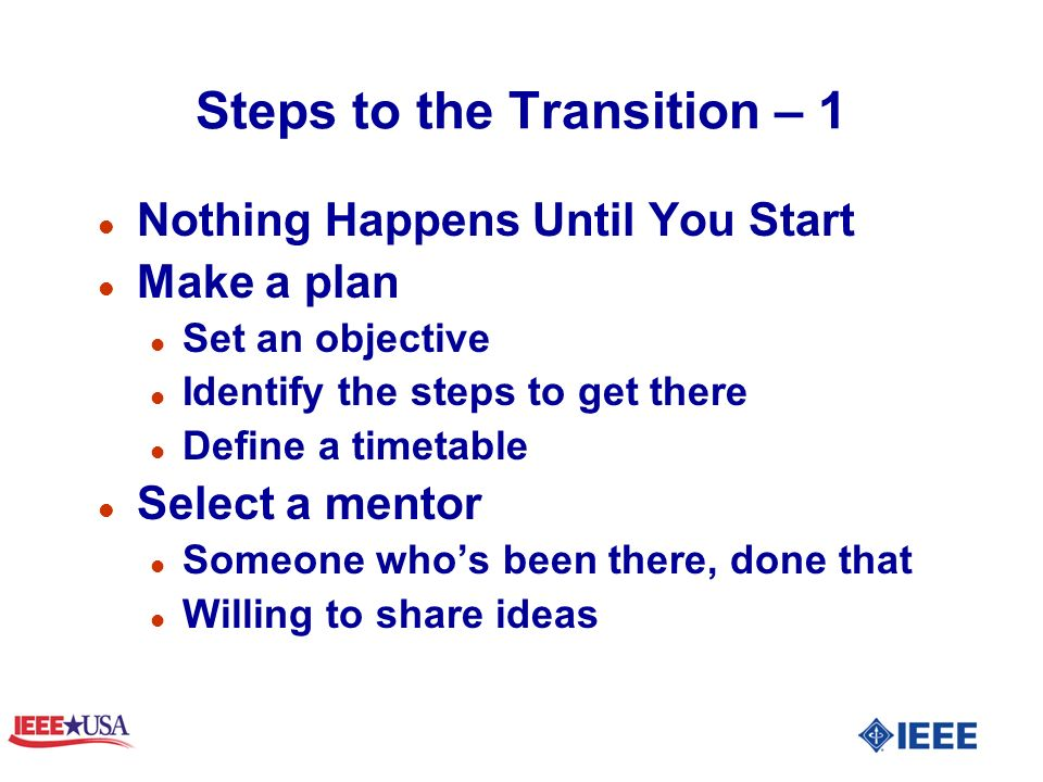 Steps to the Transition – 1 l Nothing Happens Until You Start l Make a plan l Set an objective l Identify the steps to get there l Define a timetable l Select a mentor l Someone whos been there, done that l Willing to share ideas