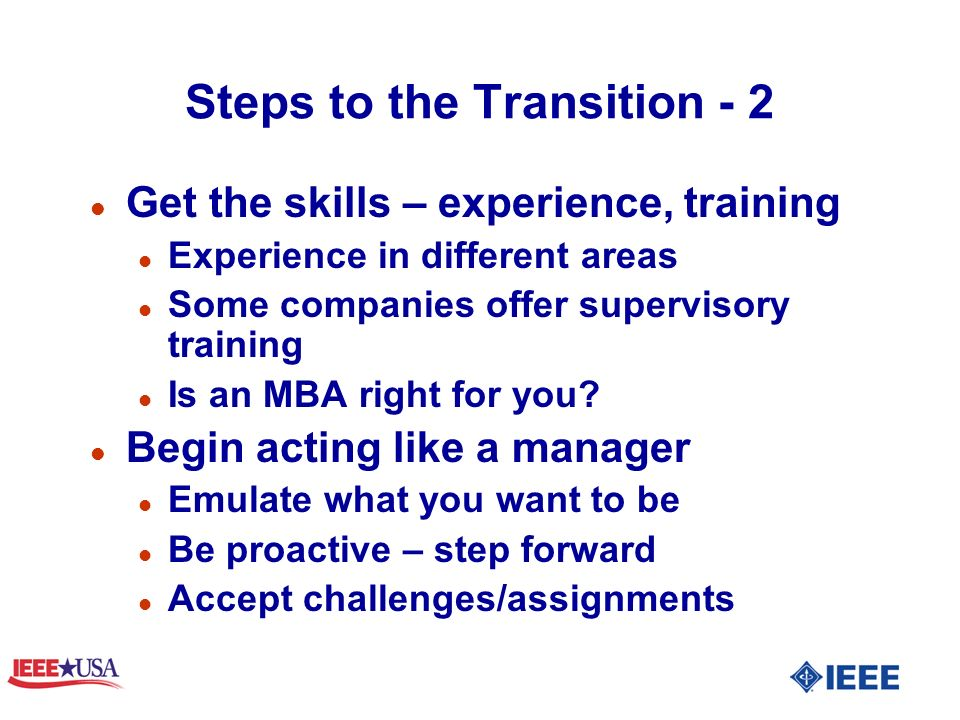 Steps to the Transition - 2 l Get the skills – experience, training l Experience in different areas l Some companies offer supervisory training l Is an MBA right for you.