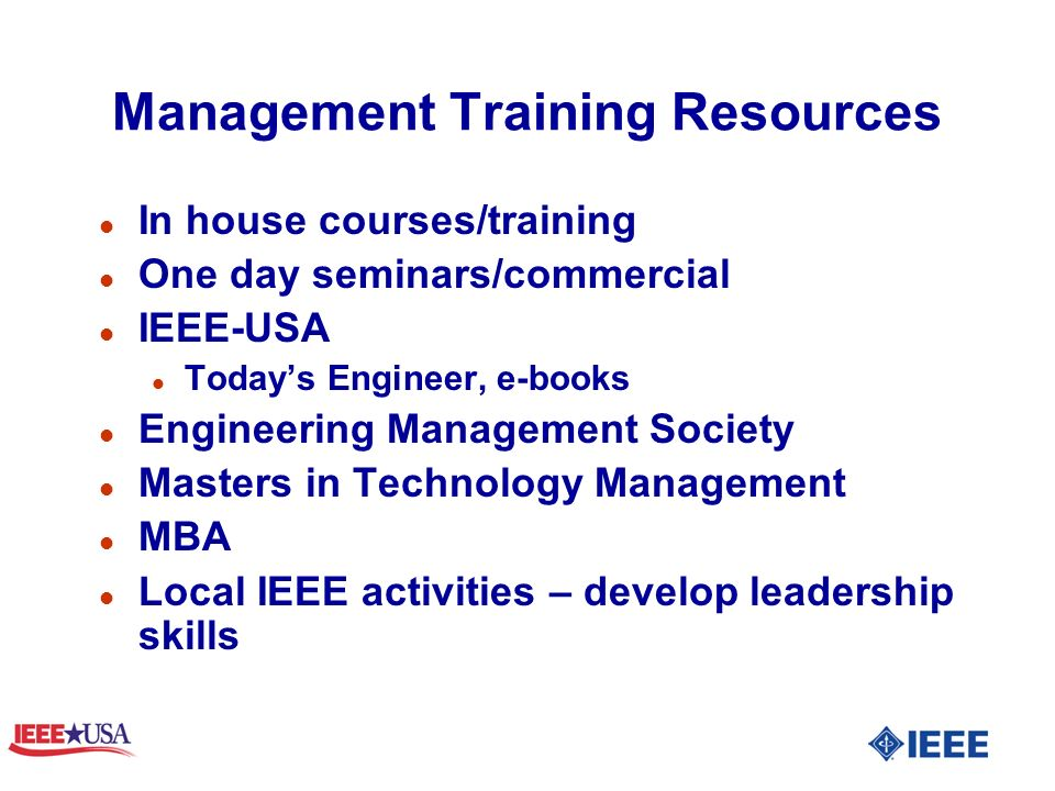 Management Training Resources l In house courses/training l One day seminars/commercial l IEEE-USA l Todays Engineer, e-books l Engineering Management Society l Masters in Technology Management l MBA l Local IEEE activities – develop leadership skills