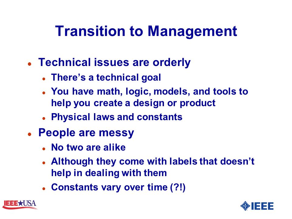 Transition to Management l Technical issues are orderly l Theres a technical goal l You have math, logic, models, and tools to help you create a design or product l Physical laws and constants l People are messy l No two are alike l Although they come with labels that doesnt help in dealing with them l Constants vary over time ( !)