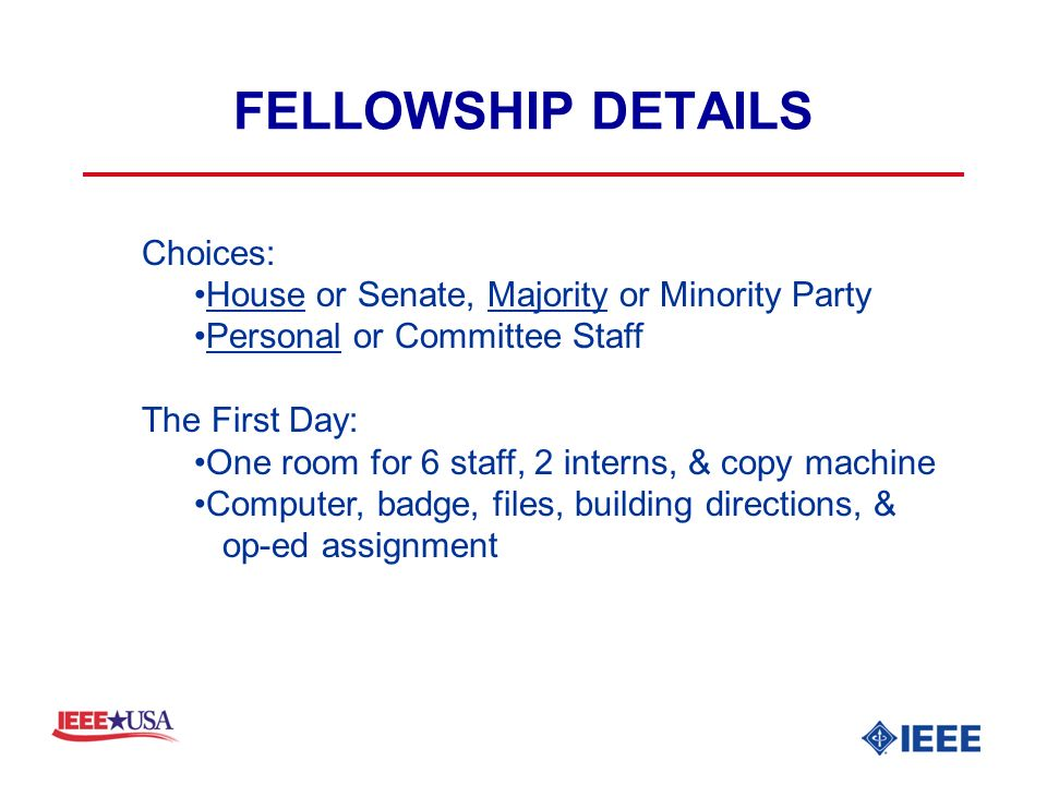 FELLOWSHIP DETAILS Choices: House or Senate, Majority or Minority Party Personal or Committee Staff The First Day: One room for 6 staff, 2 interns, & copy machine Computer, badge, files, building directions, & op-ed assignment