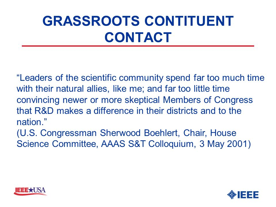 GRASSROOTS CONTITUENT CONTACT Leaders of the scientific community spend far too much time with their natural allies, like me; and far too little time convincing newer or more skeptical Members of Congress that R&D makes a difference in their districts and to the nation.